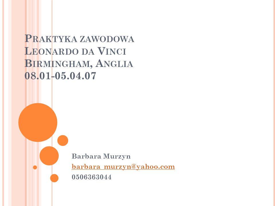 P RAKTYKA ZAWODOWA L EONARDO DA V INCI B IRMINGHAM, A NGLIA 08.01-05.04.07 Barbara Murzyn barbara_murzyn@yahoo.com 0506363044
