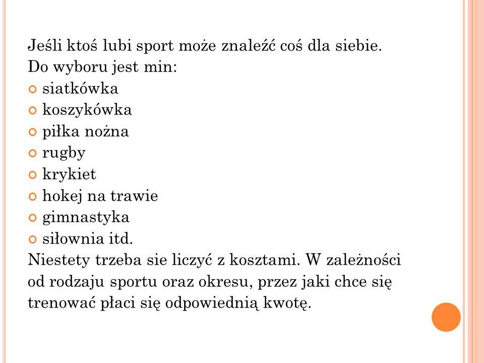 Jeśli ktoś lubi sport może znaleźć coś dla siebie. Do wyboru jest min: siatkówka koszykówka piłka nożna rugby krykiet hokej na trawie gimnastyka siłow