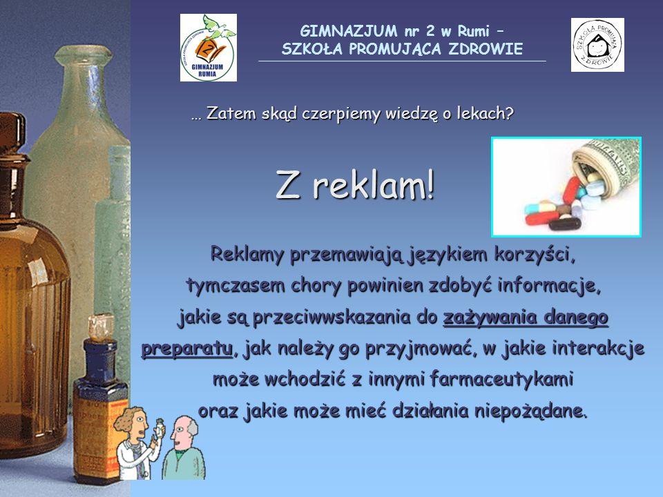 … Zatem skąd czerpiemy wiedzę o lekach? Z reklam! Reklamy przemawiają językiem korzyści, tymczasem chory powinien zdobyć informacje, jakie są przeciww