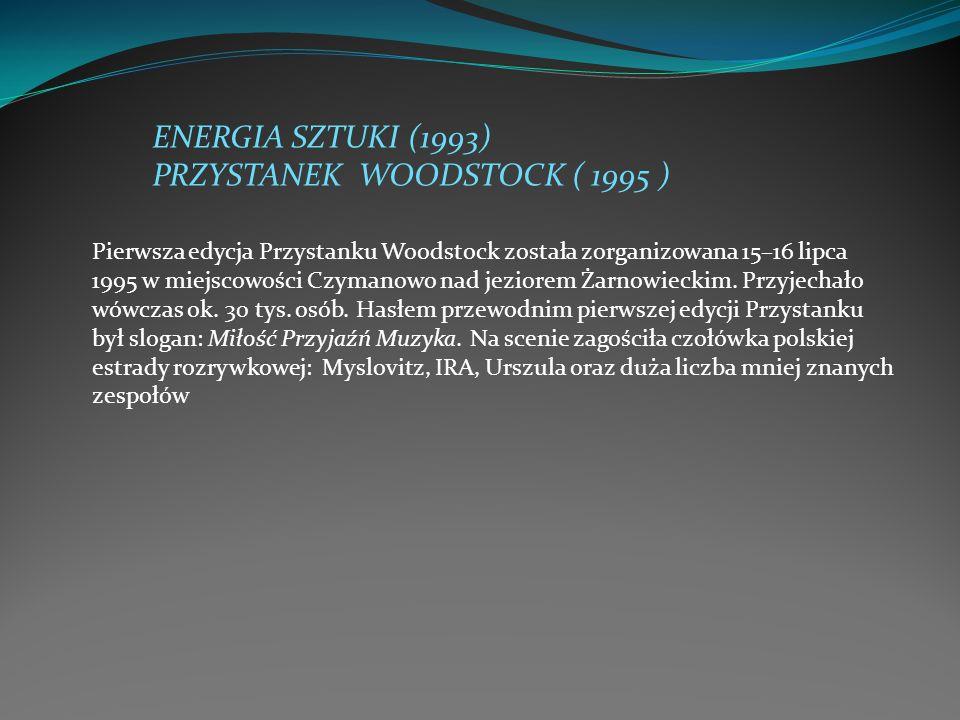 ENERGIA SZTUKI (1993) PRZYSTANEK WOODSTOCK ( 1995 ) Pierwsza edycja Przystanku Woodstock została zorganizowana 15–16 lipca 1995 w miejscowości Czymano