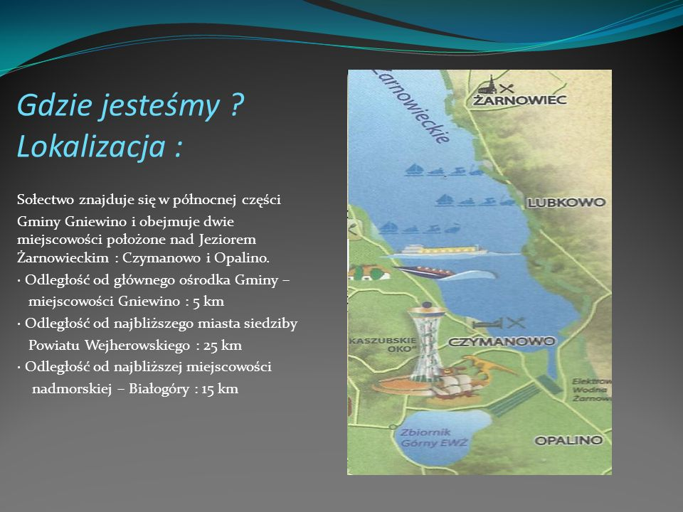 Gdzie jesteśmy ? Lokalizacja : Sołectwo znajduje się w północnej części Gminy Gniewino i obejmuje dwie miejscowości położone nad Jeziorem Żarnowieckim