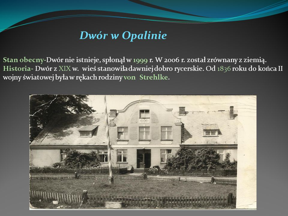 Dwór w Opalinie Stan obecny-Dwór nie istnieje, spłonął w 1999 r. W 2006 r. został zrównany z ziemią. Historia- Dwór z XIX w. wieś stanowiła dawniej do