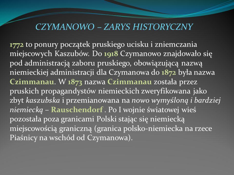 CZYMANOWO – ZARYS HISTORYCZNY 1772 to ponury początek pruskiego ucisku i zniemczania miejscowych Kaszubów. Do 1918 Czymanowo znajdowało się pod admini