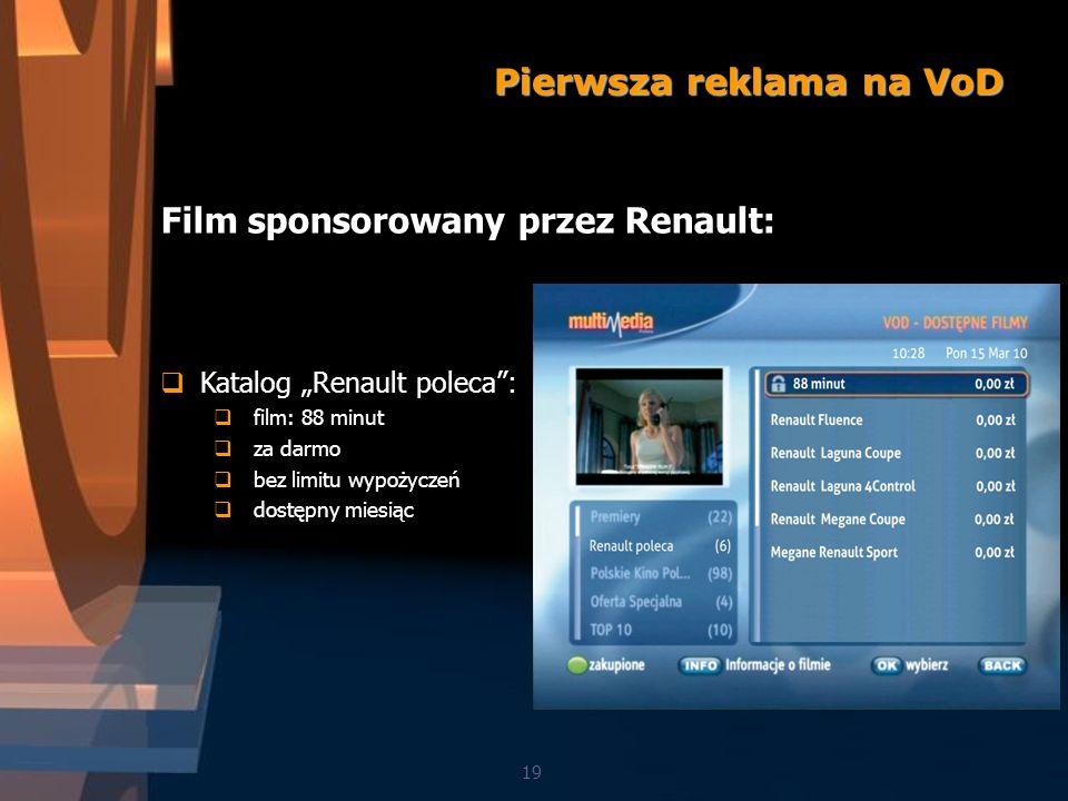 19 Film sponsorowany przez Renault: Katalog Renault poleca: film: 88 minut za darmo bez limitu wypożyczeń dostępny miesiąc Pierwsza reklama na VoD