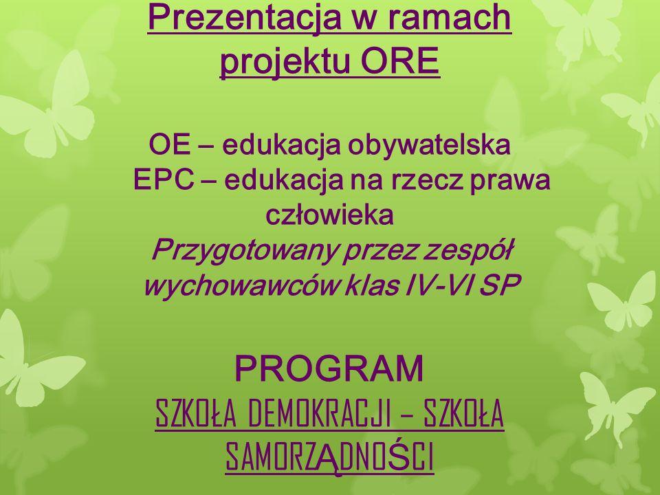 Prezentacja w ramach projektu ORE OE – edukacja obywatelska EPC – edukacja na rzecz prawa człowieka Przygotowany przez zespół wychowawców klas IV-VI SP PROGRAM SZKOŁA DEMOKRACJI – SZKOŁA SAMORZ Ą DNO Ś CI