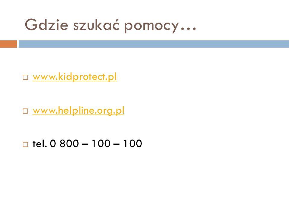 Gdzie szukać pomocy… www.kidprotect.pl www.helpline.org.pl tel. 0 800 – 100 – 100