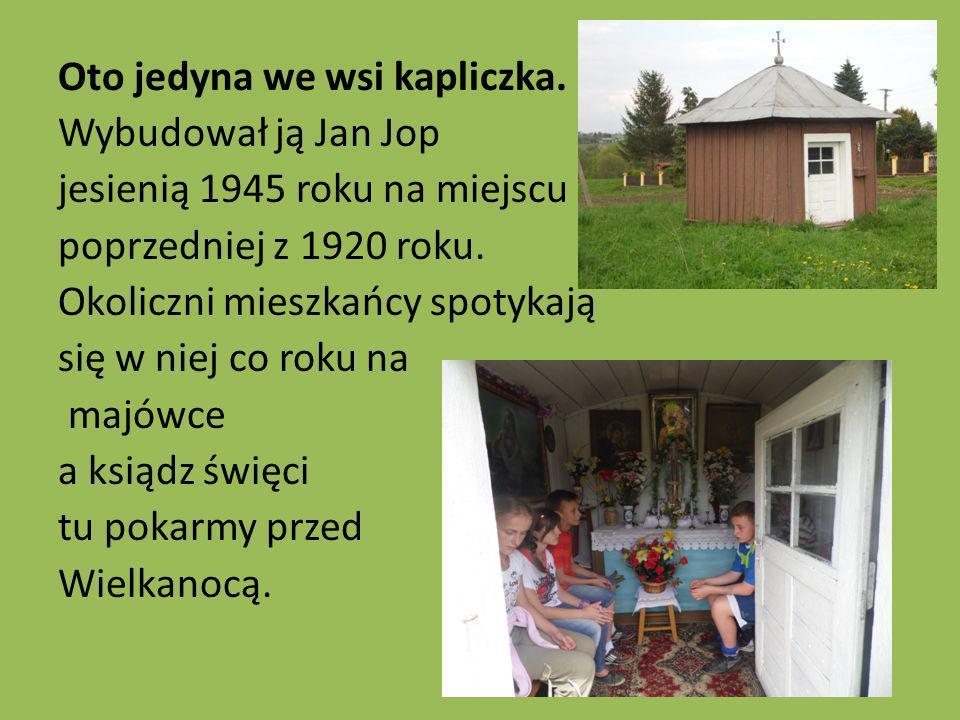 Oto jedyna we wsi kapliczka. Wybudował ją Jan Jop jesienią 1945 roku na miejscu poprzedniej z 1920 roku. Okoliczni mieszkańcy spotykają się w niej co