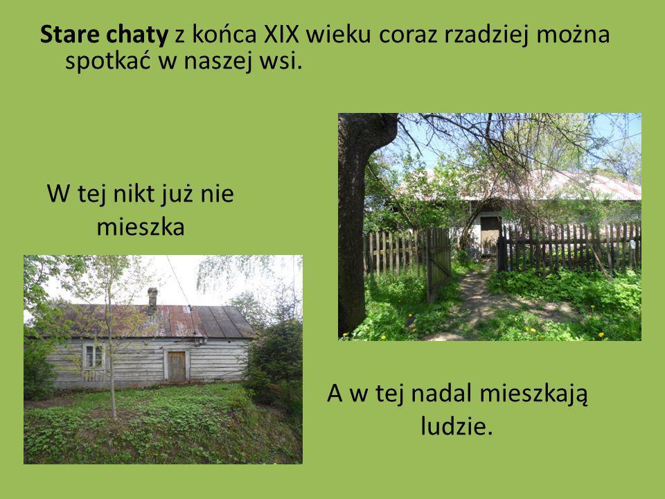 Stare chaty z końca XIX wieku coraz rzadziej można spotkać w naszej wsi. W tej nikt już nie mieszka A w tej nadal mieszkają ludzie.