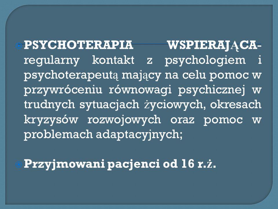 PSYCHOTERAPIA WSPIERAJ Ą CA- regularny kontakt z psychologiem i psychoterapeut ą maj ą cy na celu pomoc w przywróceniu równowagi psychicznej w trudnyc