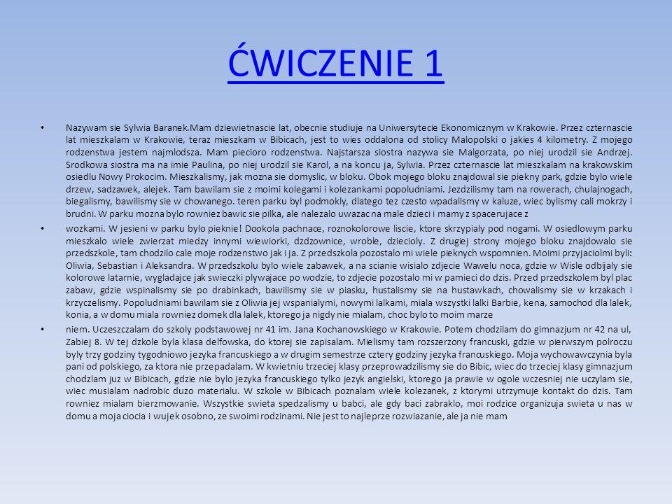 ĆWICZENIE 1 Nazywam sie Sylwia Baranek.Mam dziewietnascie lat, obecnie studiuje na Uniwersytecie Ekonomicznym w Krakowie. Przez czternascie lat mieszk