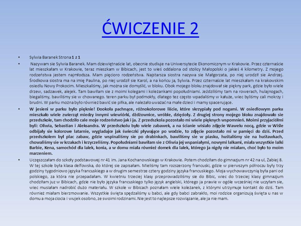 ĆWICZENIE 2 Sylwia Baranek Strona 1 z 1 Nazywam sie Sylwia Baranek. Mam dziewiętnaście lat, obecnie studiuje na Uniwersytecie Ekonomicznym w Krakowie.