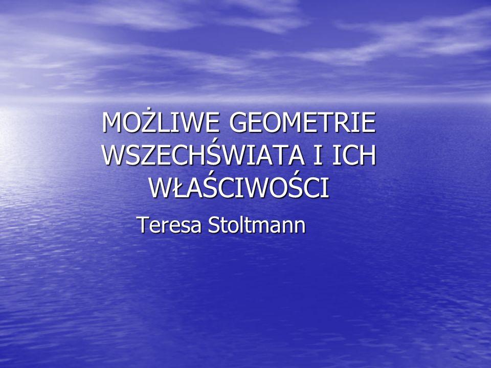 MOŻLIWE GEOMETRIE WSZECHŚWIATA I ICH WŁAŚCIWOŚCI Teresa Stoltmann