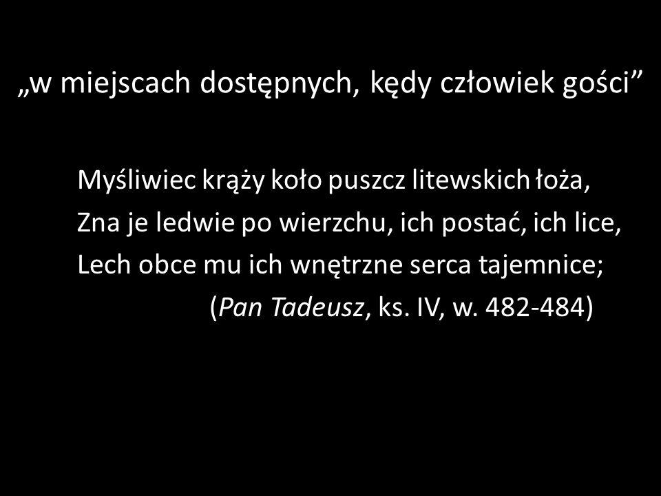 w miejscach dostępnych, kędy człowiek gości Myśliwiec krąży koło puszcz litewskich łoża, Zna je ledwie po wierzchu, ich postać, ich lice, Lech obce mu ich wnętrzne serca tajemnice; (Pan Tadeusz, ks.