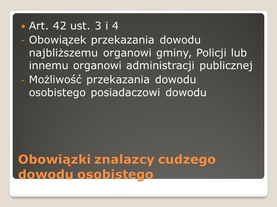 Obowiązki znalazcy cudzego dowodu osobistego Art. 42 ust. 3 i 4 - Obowiązek przekazania dowodu najbliższemu organowi gminy, Policji lub innemu organow