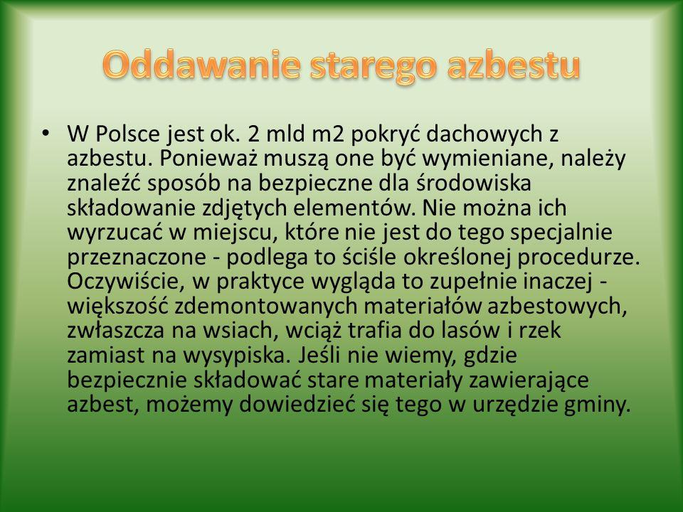 W Polsce jest ok. 2 mld m2 pokryć dachowych z azbestu. Ponieważ muszą one być wymieniane, należy znaleźć sposób na bezpieczne dla środowiska składowan