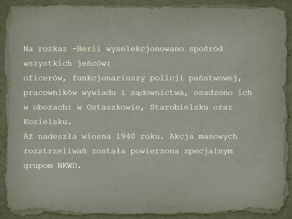 Na rozkaz -Berii wyselekcjonowano spośród wszystkich jeńców: oficerów, funkcjonariuszy policji państwowej, pracowników wywiadu i sądownictwa, osadzono