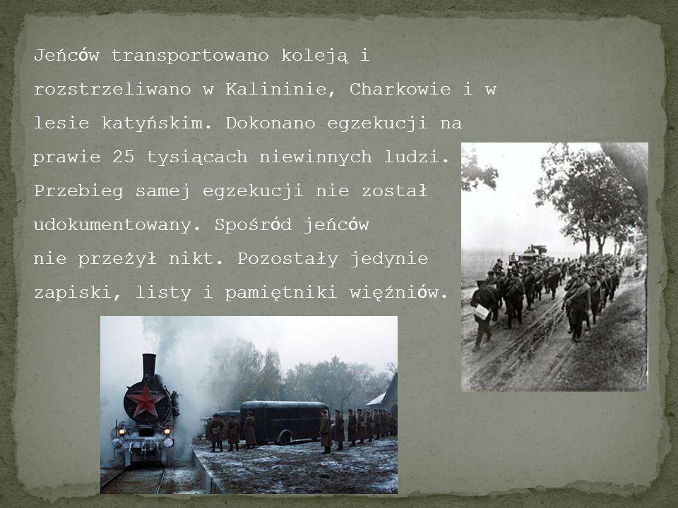 Jeńc ó w transportowano koleją i rozstrzeliwano w Kalininie, Charkowie i w lesie katyńskim. Dokonano egzekucji na prawie 25 tysiącach niewinnych ludzi