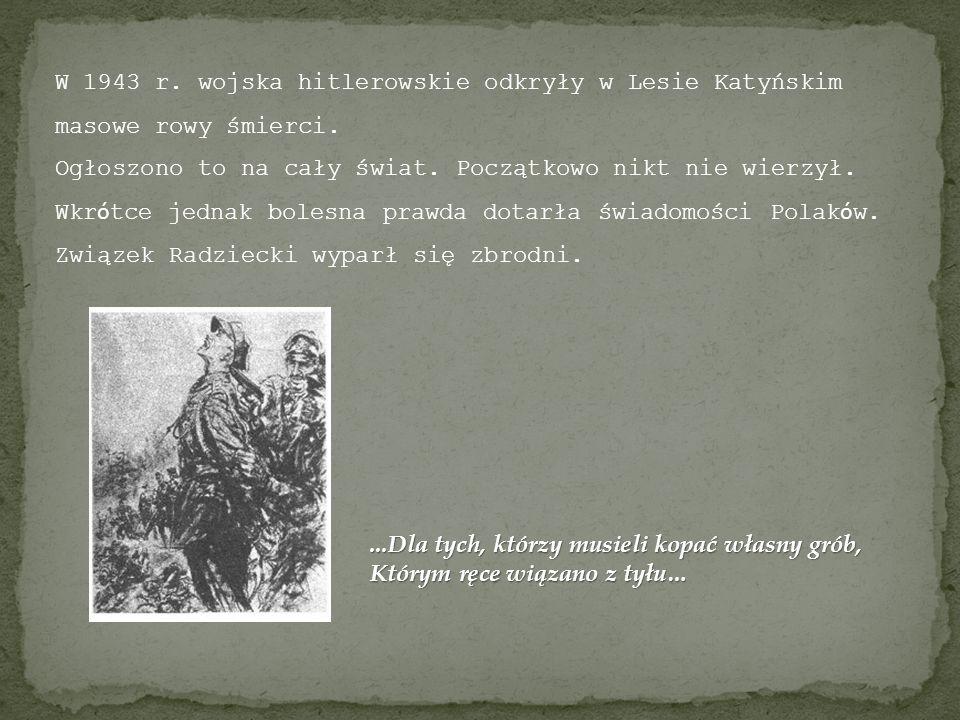 W 1943 r. wojska hitlerowskie odkryły w Lesie Katyńskim masowe rowy śmierci. Ogłoszono to na cały świat. Początkowo nikt nie wierzył. Wkr ó tce jednak