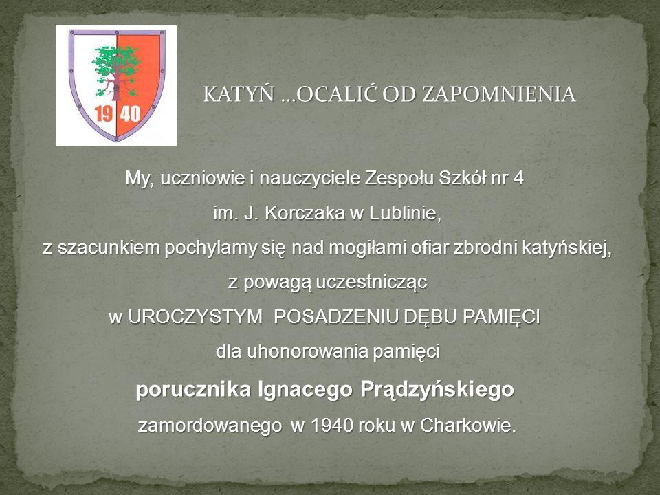 My, uczniowie i nauczyciele Zespołu Szkół nr 4 im. J. Korczaka w Lublinie, z szacunkiem pochylamy się nad mogiłami ofiar zbrodni katyńskiej, z powagą