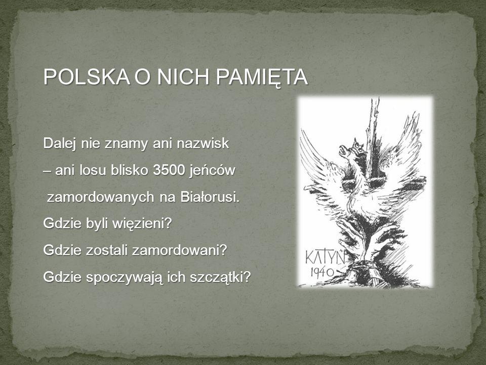 POLSKA O NICH PAMIĘTA Dalej nie znamy ani nazwisk – ani losu blisko 3500 jeńców zamordowanych na Białorusi. zamordowanych na Białorusi. Gdzie byli wię