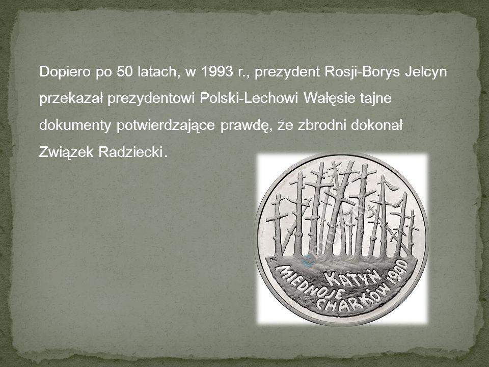 Dopiero po 50 latach, w 1993 r., prezydent Rosji-Borys Jelcyn przekazał prezydentowi Polski-Lechowi Wałęsie tajne dokumenty potwierdzające prawdę, że