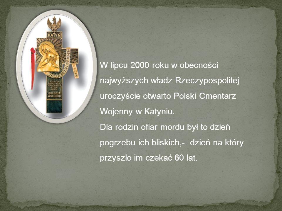 W lipcu 2000 roku w obecności najwyższych władz Rzeczypospolitej uroczyście otwarto Polski Cmentarz Wojenny w Katyniu. Dla rodzin ofiar mordu był to d