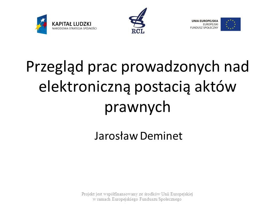 Przegląd prac prowadzonych nad elektroniczną postacią aktów prawnych Jarosław Deminet Projekt jest współfinansowany ze środków Unii Europejskiej w ramach Europejskiego Funduszu Społecznego