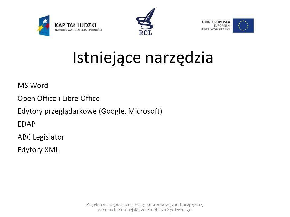 Istniejące narzędzia MS Word Open Office i Libre Office Edytory przeglądarkowe (Google, Microsoft) EDAP ABC Legislator Edytory XML Projekt jest współfinansowany ze środków Unii Europejskiej w ramach Europejskiego Funduszu Społecznego