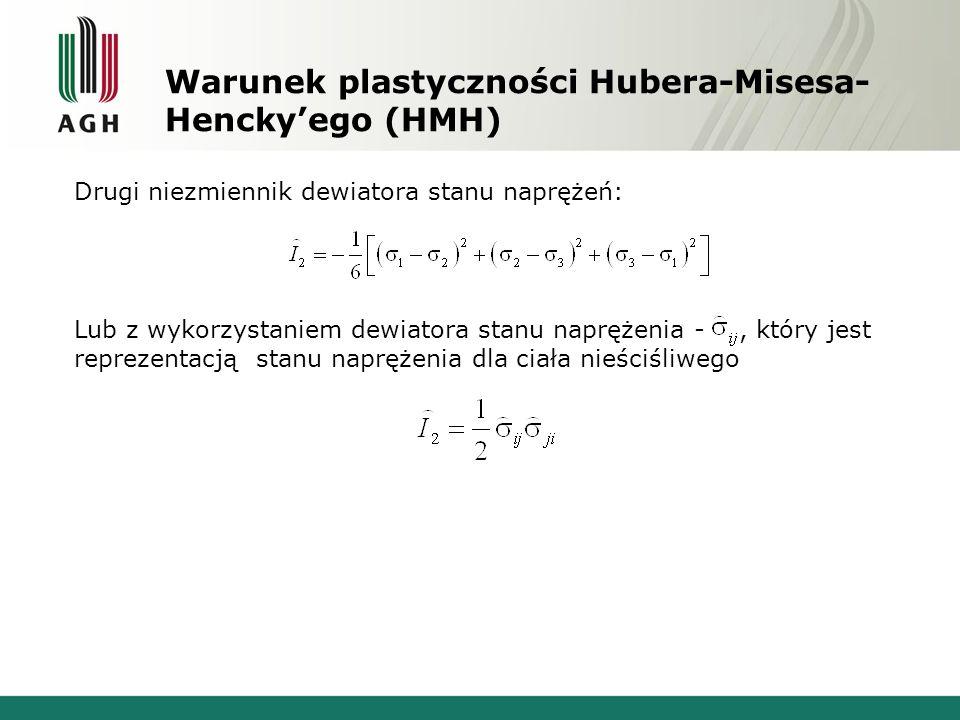 Warunek plastyczności Hubera-Misesa- Henckyego (HMH) Drugi niezmiennik dewiatora stanu naprężeń: Lub z wykorzystaniem dewiatora stanu naprężenia -, kt