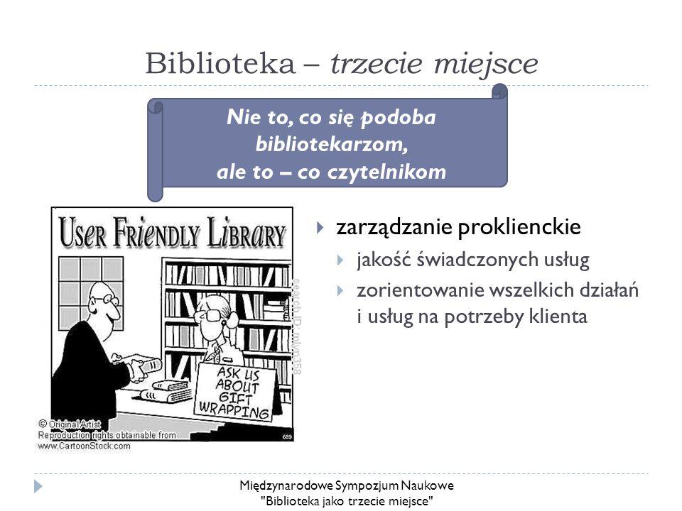 Biblioteka – trzecie miejsce zarządzanie proklienckie jakość świadczonych usług zorientowanie wszelkich działań i usług na potrzeby klienta Nie to, co