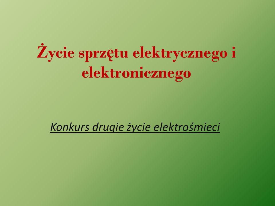 Ż ycie sprz ę tu elektrycznego i elektronicznego Konkurs drugie życie elektrośmieci