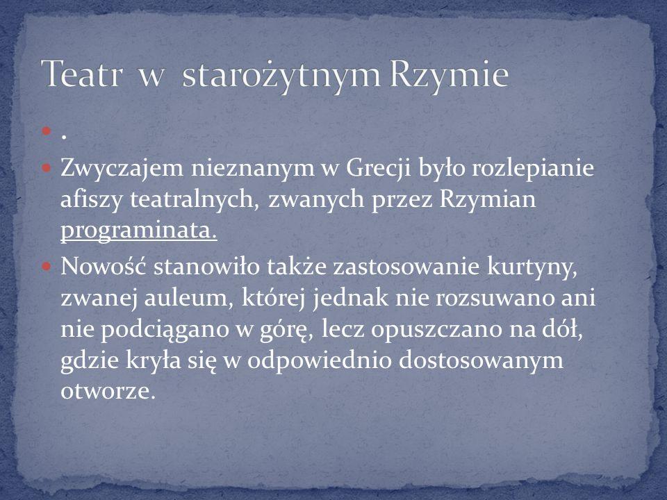 . Zwyczajem nieznanym w Grecji było rozlepianie afiszy teatralnych, zwanych przez Rzymian programinata. Nowość stanowiło także zastosowanie kurtyny, z