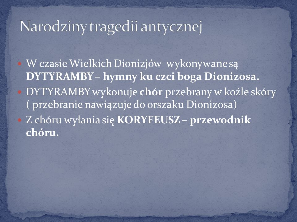 W czasie Wielkich Dionizjów wykonywane są DYTYRAMBY – hymny ku czci boga Dionizosa. DYTYRAMBY wykonuje chór przebrany w koźle skóry ( przebranie nawią