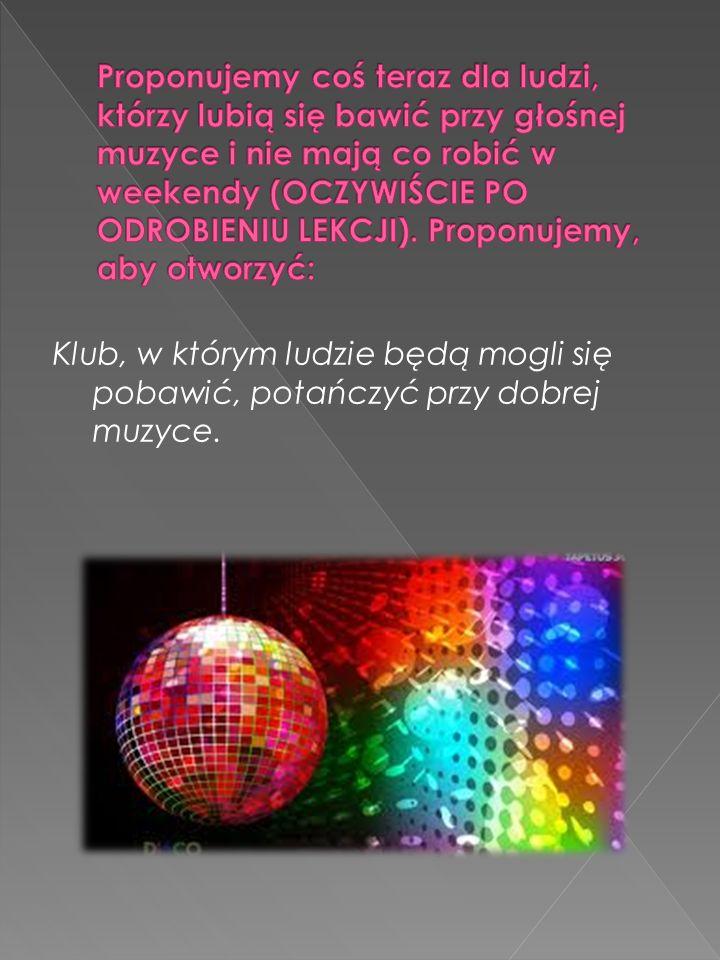 Klub, w którym ludzie będą mogli się pobawić, potańczyć przy dobrej muzyce.