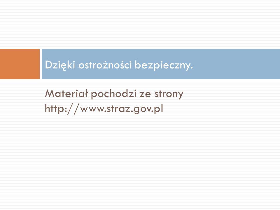 Materiał pochodzi ze strony http://www.straz.gov.pl Dzięki ostrożności bezpieczny.