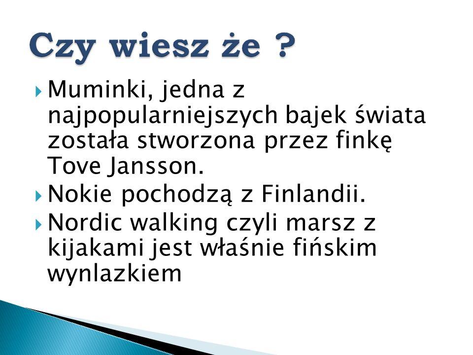 Muminki, jedna z najpopularniejszych bajek świata została stworzona przez finkę Tove Jansson. Nokie pochodzą z Finlandii. Nordic walking czyli marsz z