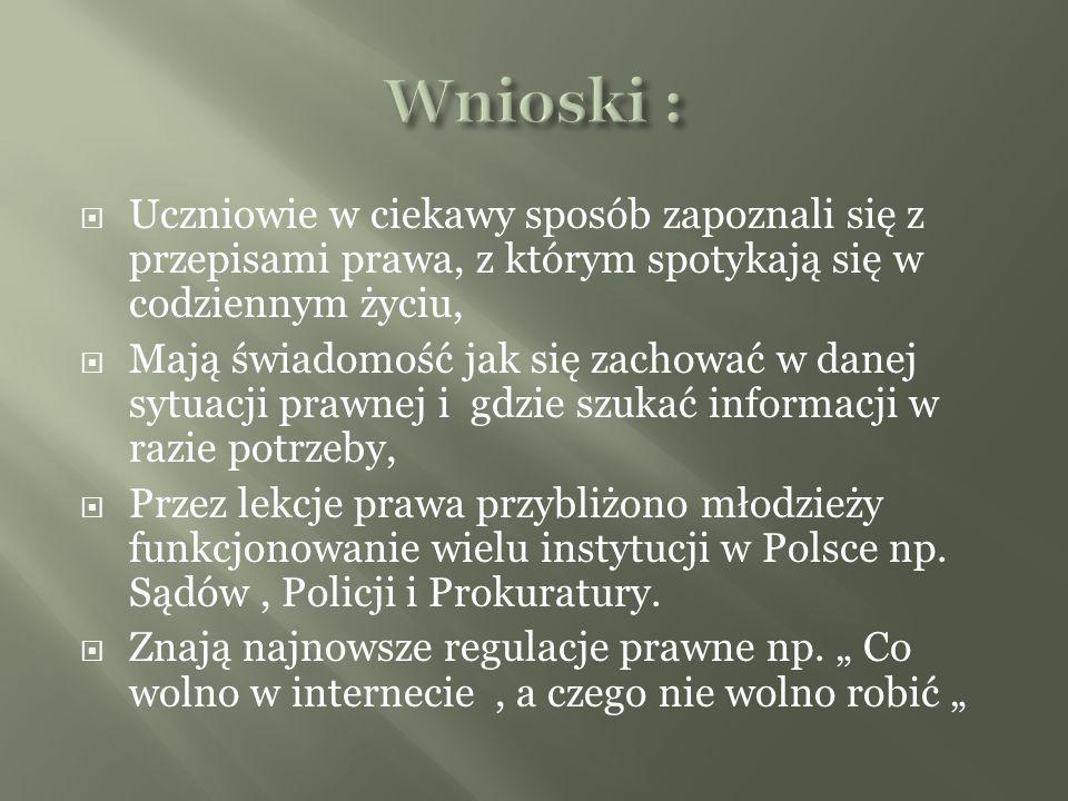 Uczniowie w ciekawy sposób zapoznali się z przepisami prawa, z którym spotykają się w codziennym życiu, Mają świadomość jak się zachować w danej sytuacji prawnej i gdzie szukać informacji w razie potrzeby, Przez lekcje prawa przybliżono młodzieży funkcjonowanie wielu instytucji w Polsce np.