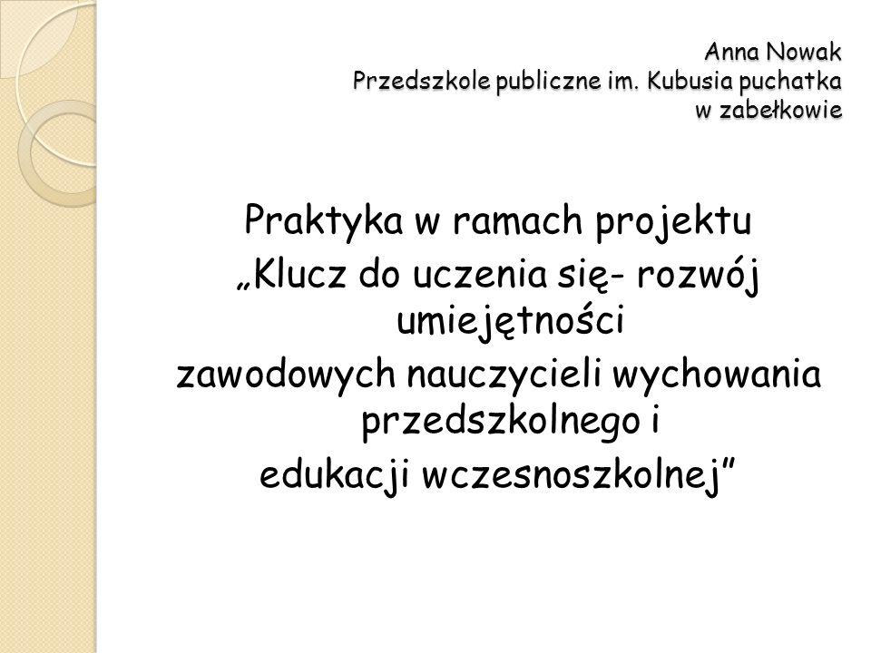 Anna Nowak Przedszkole publiczne im. Kubusia puchatka w zabełkowie Praktyka w ramach projektu Klucz do uczenia się- rozwój umiejętności zawodowych nau
