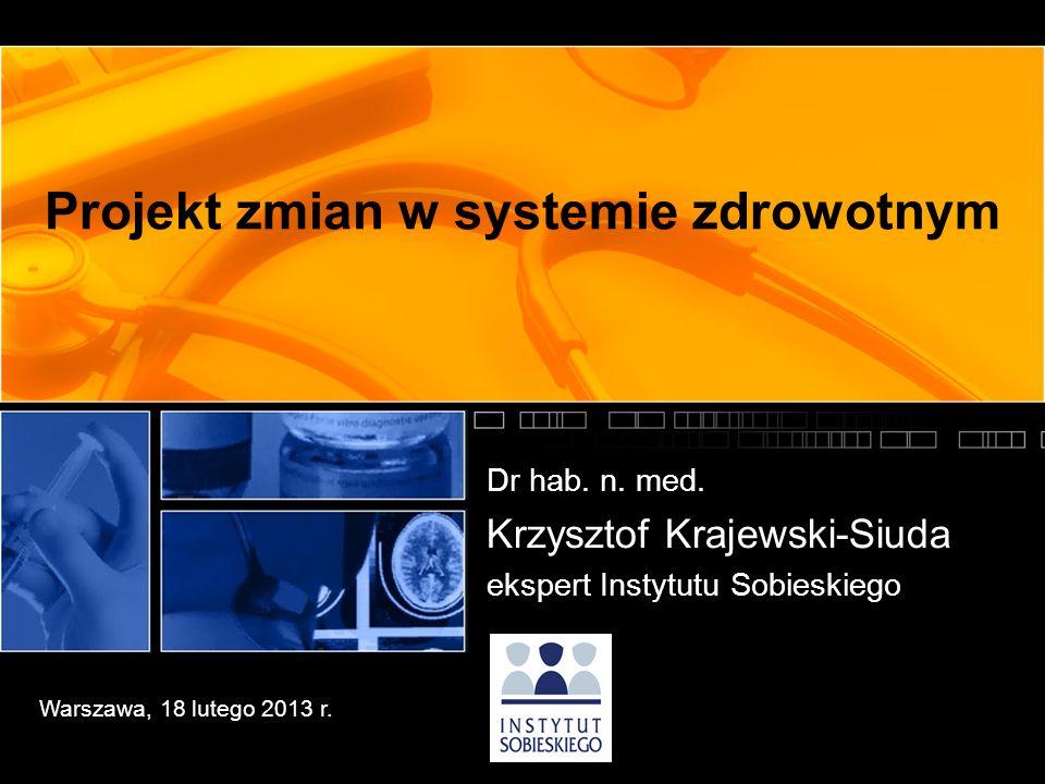 Projekt zmian w systemie zdrowotnym Dr hab. n. med. Krzysztof Krajewski-Siuda ekspert Instytutu Sobieskiego Warszawa, 18 lutego 2013 r.