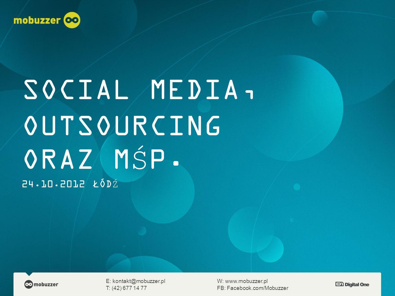 SOCIAL MEDIA, OUTSOURCING ORAZ MŚP. 24.10.2012 ŁÓDŹ E: kontakt@mobuzzer.plW: www.mobuzzer.pl T: (42) 677 14 77FB: Facebook.com/Mobuzzer