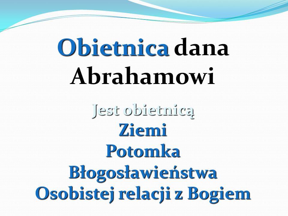 Obietnica dana Abrahamowi Jest obietnicą ZiemiPotomka Błogosławieństwa Osobistej relacji z Bogiem