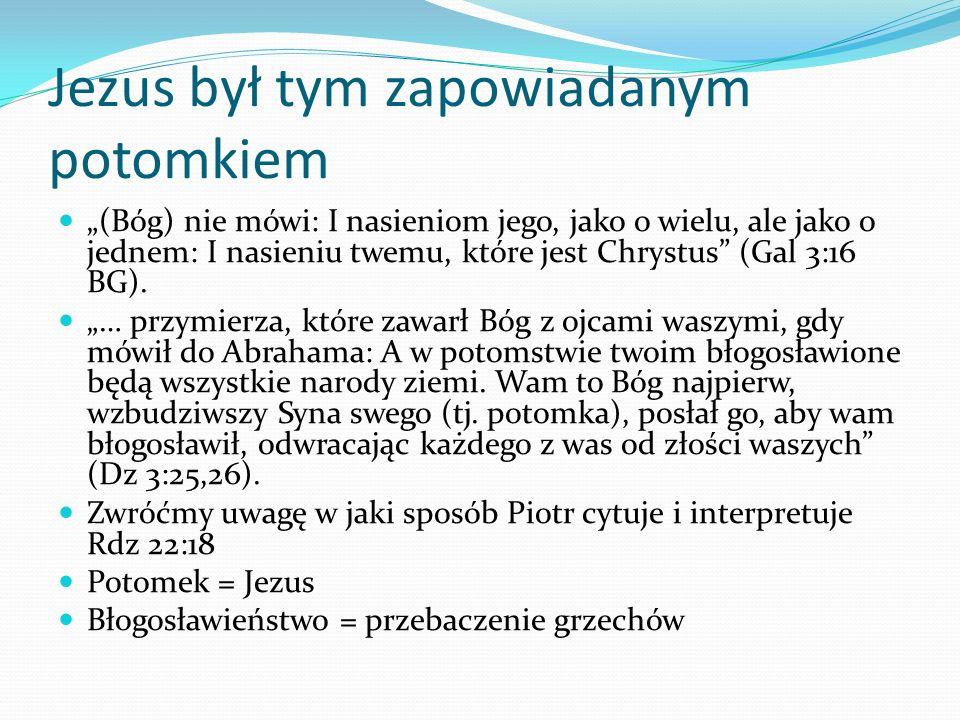 Jezus był tym zapowiadanym potomkiem (Bóg) nie mówi: I nasieniom jego, jako o wielu, ale jako o jednem: I nasieniu twemu, które jest Chrystus (Gal 3:16 BG).