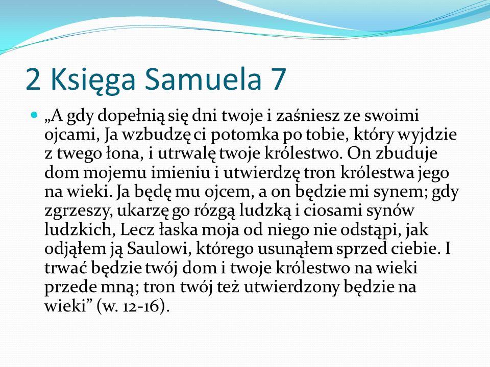 2 Księga Samuela 7 A gdy dopełnią się dni twoje i zaśniesz ze swoimi ojcami, Ja wzbudzę ci potomka po tobie, który wyjdzie z twego łona, i utrwalę twoje królestwo.