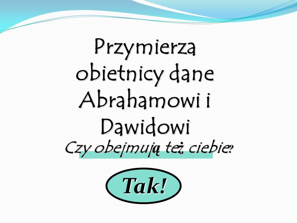 Tak! Przymierza obietnicy dane Abrahamowi i Dawidowi Czy obejmują też ciebie ?