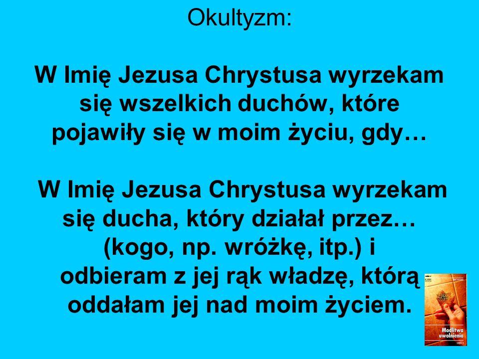 Okultyzm: W Imię Jezusa Chrystusa wyrzekam się wszelkich duchów, które pojawiły się w moim życiu, gdy… W Imię Jezusa Chrystusa wyrzekam się ducha, który działał przez… (kogo, np.