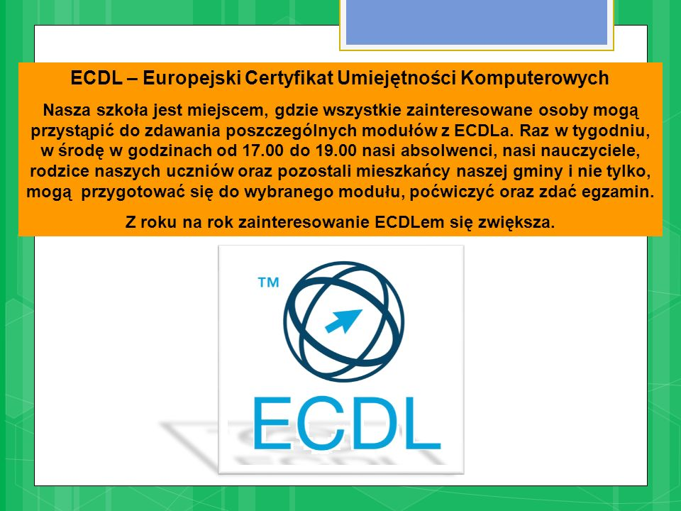 ECDL – Europejski Certyfikat Umiejętności Komputerowych Nasza szkoła jest miejscem, gdzie wszystkie zainteresowane osoby mogą przystąpić do zdawania poszczególnych modułów z ECDLa.
