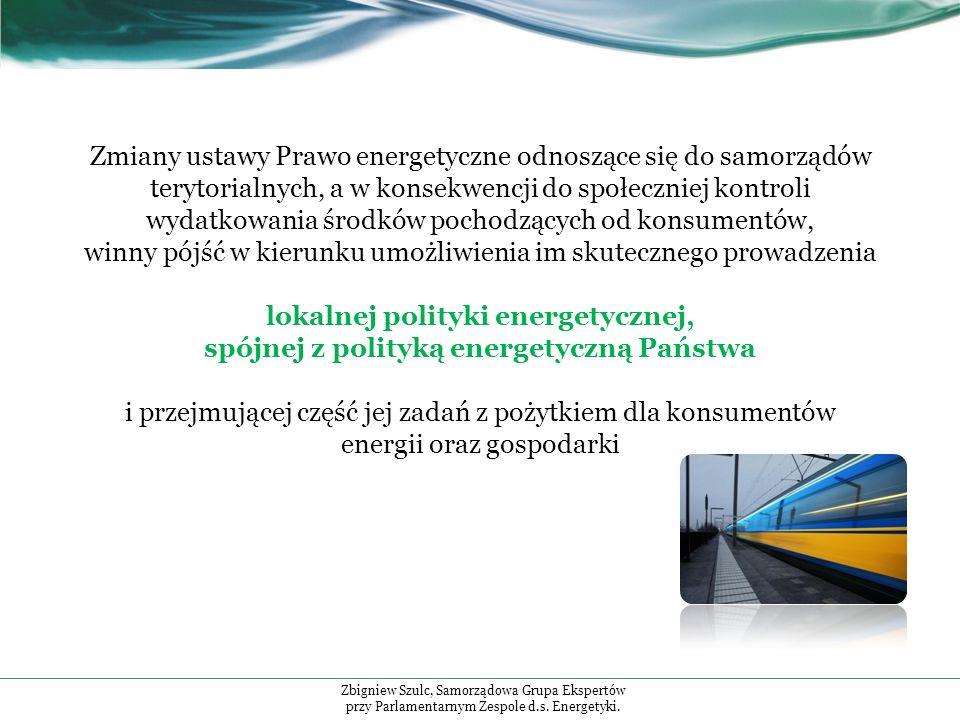 Zmiany ustawy Prawo energetyczne odnoszące się do samorządów terytorialnych, a w konsekwencji do społeczniej kontroli wydatkowania środków pochodzących od konsumentów, winny pójść w kierunku umożliwienia im skutecznego prowadzenia lokalnej polityki energetycznej, spójnej z polityką energetyczną Państwa i przejmującej część jej zadań z pożytkiem dla konsumentów energii oraz gospodarki Zbigniew Szulc, Samorządowa Grupa Ekspertów przy Parlamentarnym Zespole d.s.