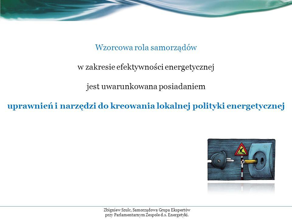 Wzorcowa rola samorządów w zakresie efektywności energetycznej jest uwarunkowana posiadaniem uprawnień i narzędzi do kreowania lokalnej polityki energetycznej Zbigniew Szulc, Samorządowa Grupa Ekspertów przy Parlamentarnym Zespole d.s.