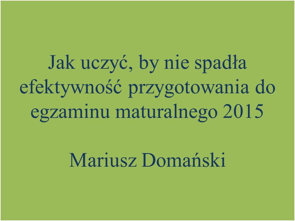 Jak uczyć, by nie spadła efektywność przygotowania do egzaminu maturalnego 2015 Mariusz Domański