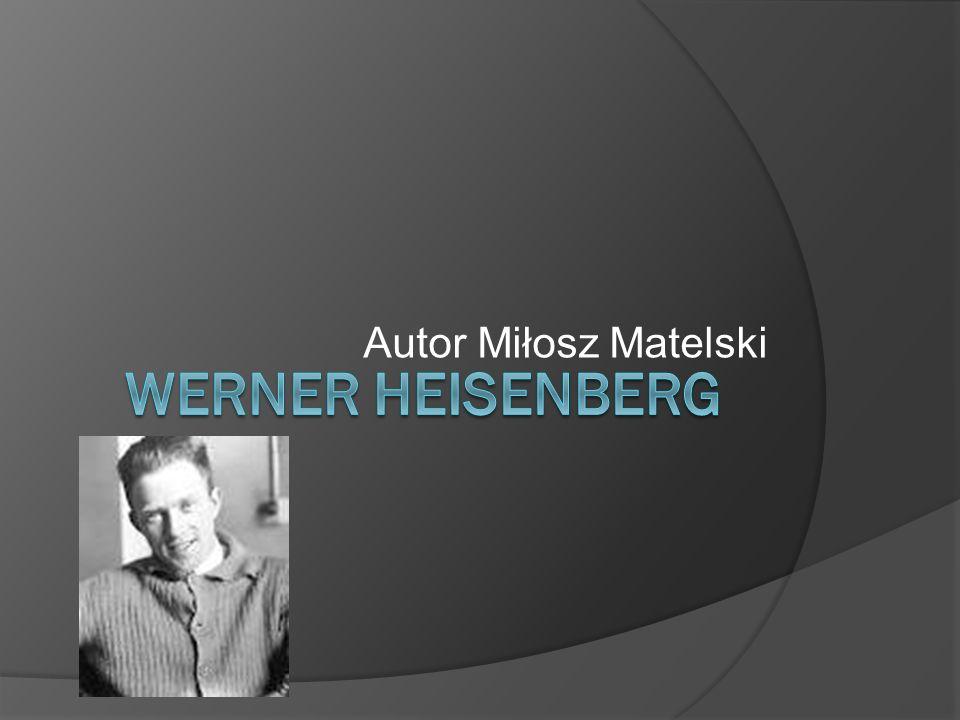 WERNER HEISENBERG NAJWAŻNIEJSZE OSIĄGNIĘCIA ur.5 grudnia 1901 w Würzburgu, zm.